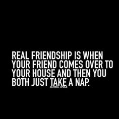 Real friendship is when your friend comes over to your house and then you both just take a nap.