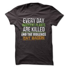 """End Plant Violence. Eat Bacon."" is the perfect preemptive way to handle strangers or loved ones who verbally attack you suddenly over your dietary choices while you're trying to eat a meal that conta"