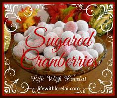 Sugared Cranberries - A Perfect Holiday Treat. Recipe with pictorial directions for Sugared Cranberries, a delicious sweet tart treat for the holidays.