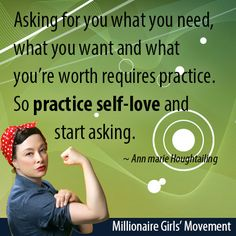 """""""Asking for what you need, what you want and what you're worth requires practice. So practice self-love and start asking."""" ~Ann marie Houghtailing"""