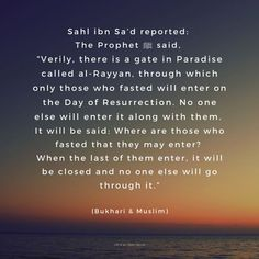 """Sahl ibn Sa'd reported: The Prophet ﷺ said, """"Verily, there is a gate in Paradise called al-Rayyan, through which only those who fasted will enter on the Day of Resurrection. No one else will enter it along with them. It will be said: Where are those who fasted that they may enter? When the last of them enter, it will be closed and no one else will go through it."""" - (Bukhari & Muslim) Open Secrets, Spiritual Quotes, Gate, Paradise, Spirituality, Sayings, Muslim, Spirit Quotes, Portal"""