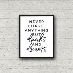 Never Chase Anything But Drinks And Dreams
