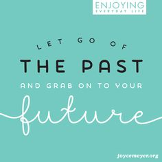 Get past your past. We all have a past, but we all have a future.
