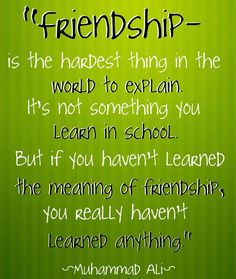 """Friendship is the hardest thing in the world to explain. It's not something you learn in school. But if you haven't learned the meaning of friendship, you really haven't learned anything."":"