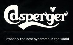Aspergers, probably the best syndrome in the world.