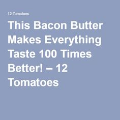 This Bacon Butter Makes Everything Taste 100 Times Better! – 12 Tomatoes