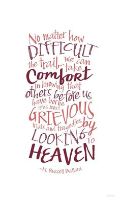 No matter how difficult the trail, we can take comfort in the knowing that others before us have borne life's most grievous trials and tragedies by looking to heaven. -M Russell Ballard lds memes