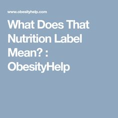 What Does That Nutrition Label Mean? : ObesityHelp