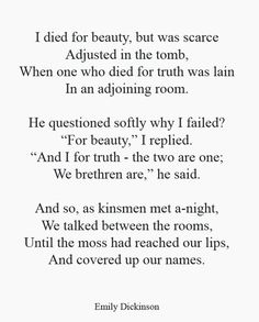 I love this poem. I died for beauty -Emily Dickinson