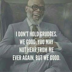 Never been my nature to hold grudges. I use to hate the fact that I'm so forgiving. I now know it is a blessing.