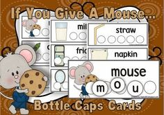 If you give a mouse a bottle cap  If you give a mouse a bottle cap he will probably ask for a card. So let children have fun while reviewing the vocabulary from the story.  You will find 12 cards with pictures and words and 12 cards only with pictures for older children featuring words  If you don't have enough bottle caps you can cut the circles and use them with thecards  Download it freehere  A Teachable Year bottle caps Laura Numeroff