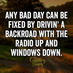 Any Bad Day Can Be Fixed By Drivin A Backroad With The Radio Up And Windows