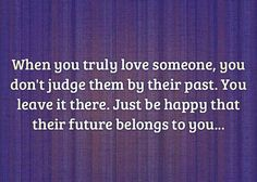 When you truly love someone, you don't judge them by their past. You leave it there. Just be happy that their future belongs to you.