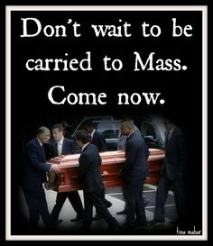 Do not wait to be carried to mass, come now...