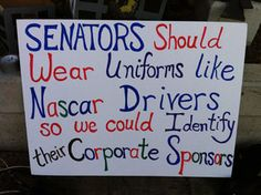 A gallery of funny political protest signs, featuring both clever slogans and unintentionally funny displays of idiocy.: Senators Should Wear Uniforms Like NASCAR Drivers