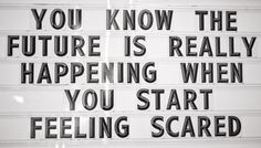 The future is really happening when you start feeling scared. I can almost 100% agree with this! I have one month until my first apartment!!