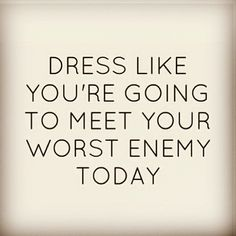 Dress Like You're Going to Meet Your Worst Enemy Today