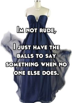 Im not rude, I just have the balls to say something when no one else does.