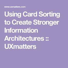 Using Card Sorting to Create Stronger Information Architectures :: UXmatters