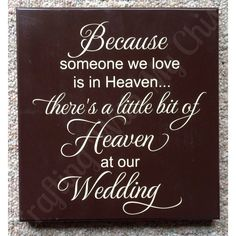 Because someone we love is in heaven...there's a little bit of heaven at our wedding.