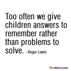 """A call to critical thinking: """"Too often we give children answers to remember rather than problems to solve"""" - Roger Lewis. Well said."""