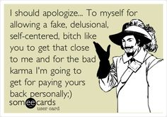 Funny Apology Ecard: I should apologize... To myself for allowing a fake, delusional, self-centered, bitch like you to get that close to me and for the bad karma I'm going to get for paying yours back personally;).