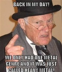 Back in my day, we had only one metal genre and it was called Heavy Metal! #metal