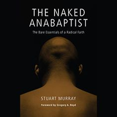 The Naked Anabaptist Stuart Murray Herald Press For those who want to explore Anabaptism, this book is an exciting introduction to a religious tradition that offers a radical view of the relationship between Jesus Christ, our faith communities, and the world. As Mennonite Church USA deals with an identity crisis in the face of declining membership and a profound absence of younger people, this book serves as a powerful reminder.