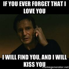 if you ever forget that i love you i will find you, and i will kiss you | liam neeson taken