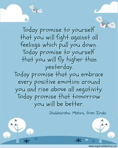 Today promise to yourself that you will fight against all feelings which pull you down. Today promise to yourself that you will fly higher than yesterday. Today promise that you embrace every positive emotion around you and rise above all negativity. Today promise that tomorrow you will be better.