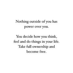 Nothing outside of you has power over you.  You decide how you think, feel and do things in your life.  Take full ownership and become free.