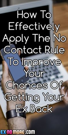 How To Effectively Apply The No Contact Rule To Improve Your Chances Of Getting Your Ex Back