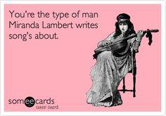 You're the type of man Miranda Lambert writes song's about.