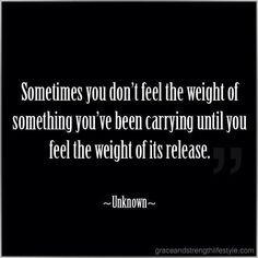 """Sometimes you don't feel the weight of something you've been carrying until you feel the weight of its release."""