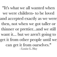 It's what we all wanted when we were children- to be loved and accepted exactly as we were then not when we got taller or thinner or prettier...and we still want it... but we aren't going to get it from other people until we can get it from ourselves.  Louise L. Hay  #beyourself #behappy #selflove #purplebuddhaproject #selfawareness
