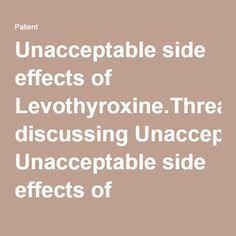Thyroid -- Unacceptable side effects of Levothyroxine.Thread discussing Unacceptable side effects of Levothyroxine