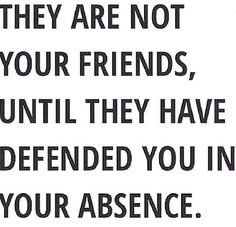 True that. And you can't be called a true friend unless you have done the same. (I know I couldn't live with myself, not defending a true friend.)