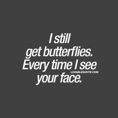 """""""I still get butterflies. Every time I see your face."""" When you still get those butterflies in your stomach. When you keep getting nervous in that amazing way, every time you see his or her face ❤ tht heart o hers! Cute Love Quotes, Romantic Quotes For Him, Love Quotes For Him, I Still Love You Quotes, Beautiful Face Quotes, Still Love Her, She Quotes, Couple Quotes, Crush Quotes"""