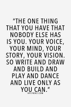 The one thing that you have that nobody else has is you. Your voice, your mind, your story, your vision. So write and draw, and build and play and dance and live only as you can.  (Well said)