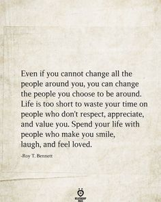 Even if you cannot change all the people around you, you can change the people you choose to be around. Life is too short to waste your time on people who don't respect, appreciate, and value you. Spend your life with people who make you smile, laugh, and feel loved. -Roy T. Bennett True Quotes, Words Quotes, Motivational Quotes, Inspirational Quotes, Sayings, Fight Quotes, Quotes Quotes, Relationship Rules, Feeling Loved
