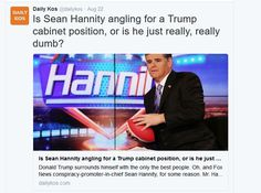 http://www.dailykos.com/story/2016/08/22/1562791/-Is-Sean-Hannity-angling-for-a-Trump-cabinet-position-or-is-he-just-really-really-dumb