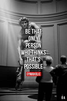 Be That Only Person Who Thinks That's Possible  Anything is possible, you just have to believe in yourself!