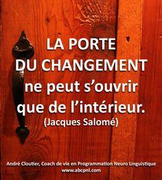 La porte du changement ne peut s'ouvrir que de l'intérieur. (Jacques Salomé)
