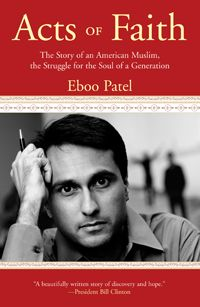 Acts of Faith:  The Story of an American Muslim, the Struggle for the Soul of a Generation by Eboo Patel