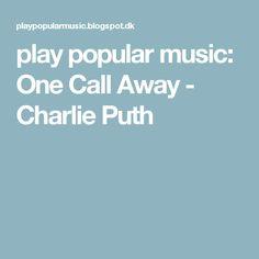 play popular music: One Call Away - Charlie Puth
