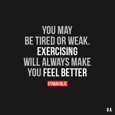 gymaaholic: You May Be Tired Or Weak Exercising will always make you feel better. http://www.gymaholic.co