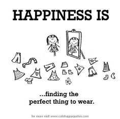 Happiness is, finding the perfect thing to wear. - Cute Happy Quotes