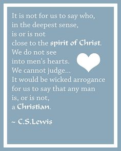 """""""We cannot judge...It would be wicked arrogance for us to say that any man is, or is not, a CHRISTIAN.""""   Thank you, C.S. Genius."""