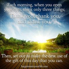 thank god for this day as it will only happen once....as bad as things are for some people there are still good things in their lives to be grateful for and alot of people are worse off so lord i thank you for allowing me to get out of bed since i fell coming down off a mountain my husband told me not to climb :)  am thankful for a roof over my head and for my family...amen