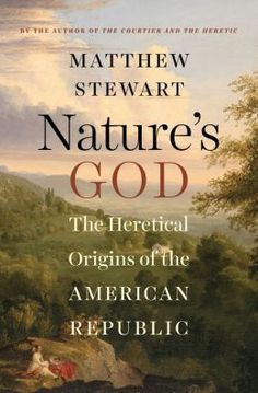 Nature's God: The Heretical Origins of the American Republic by Matthew Stewart
